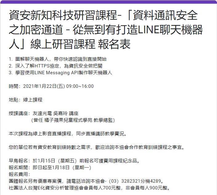 【轉知】台灣E化資安分析管理協會於110年1月22日(星期五)舉辦資安新知科技-線上影音直播研習課程-「資料通訊安全之加密通道 - 從無到有打造LINE聊天機器人」(詳如附件),敬邀相關人員報名參加。